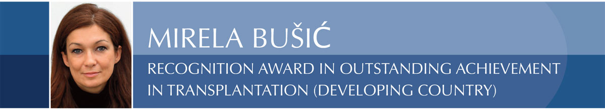 MIRELA BUŠIĆ Recognition Award in Outstanding Achievement in Transplantation (Developing Country)